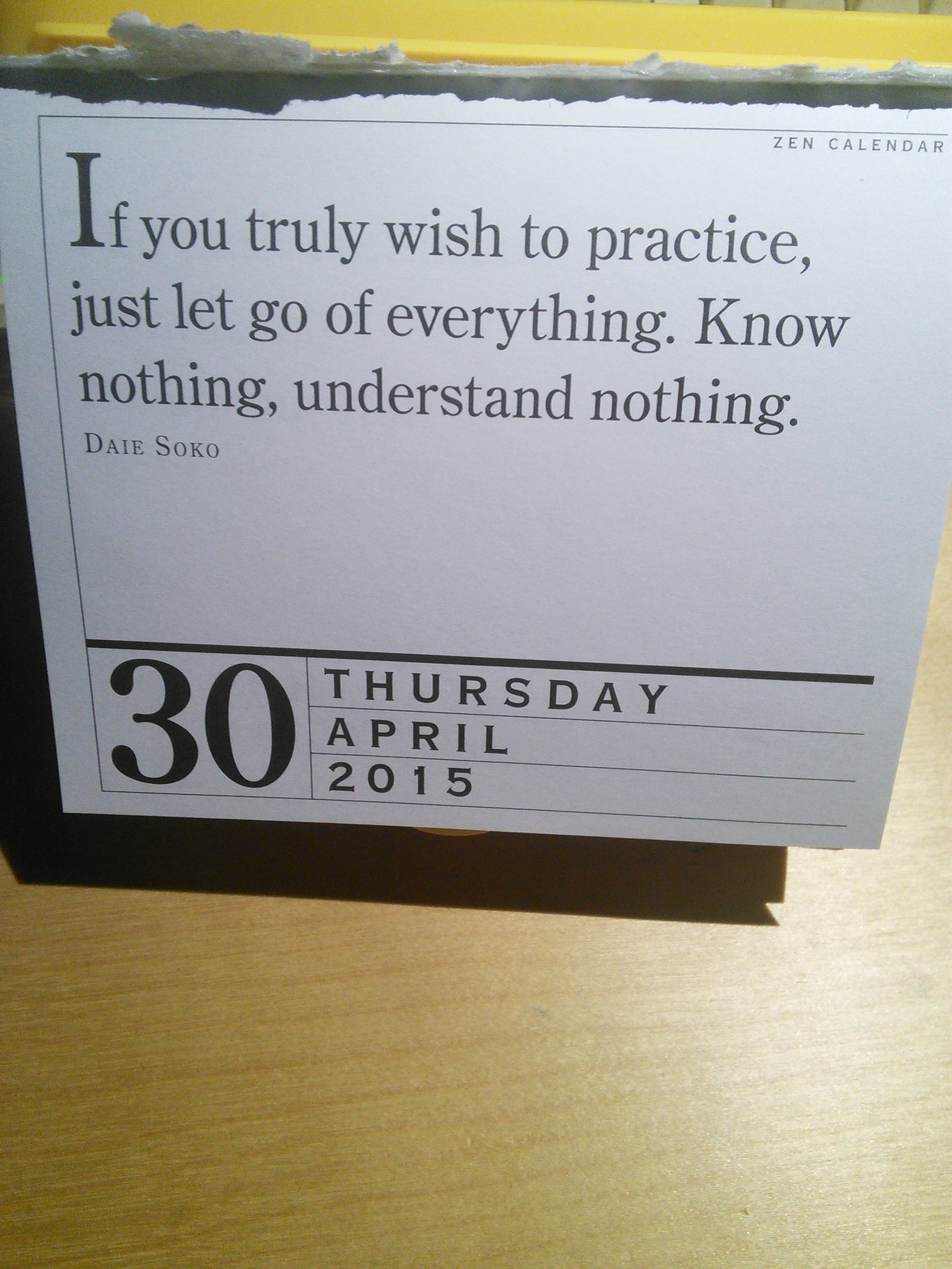 """image: """"If you truly wish to practice, just let go of everything. Know nothing, understand nothing."""" Daie Soko, from the Zen Calendar entry for Thursday, April 30, 2015"""
